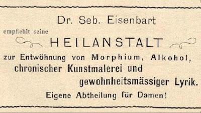 Dr. Seb. Eisenbart empfiehlt seine HEILANSTALT zur  Entwöhnung von Mrorphium, Alkohol, chronischer Kunstmalerei und gewohnheitsmässiger Lyrik. Eigene Abtheilung für Damen!