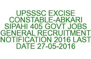 UPSSSC EXCISE CONSTABLE-ABKARI SIPAHI 405 GOVT JOBS GENERAL RECRUITMENT NOTIFICATION 2016 LAST DATE 27-05-2016