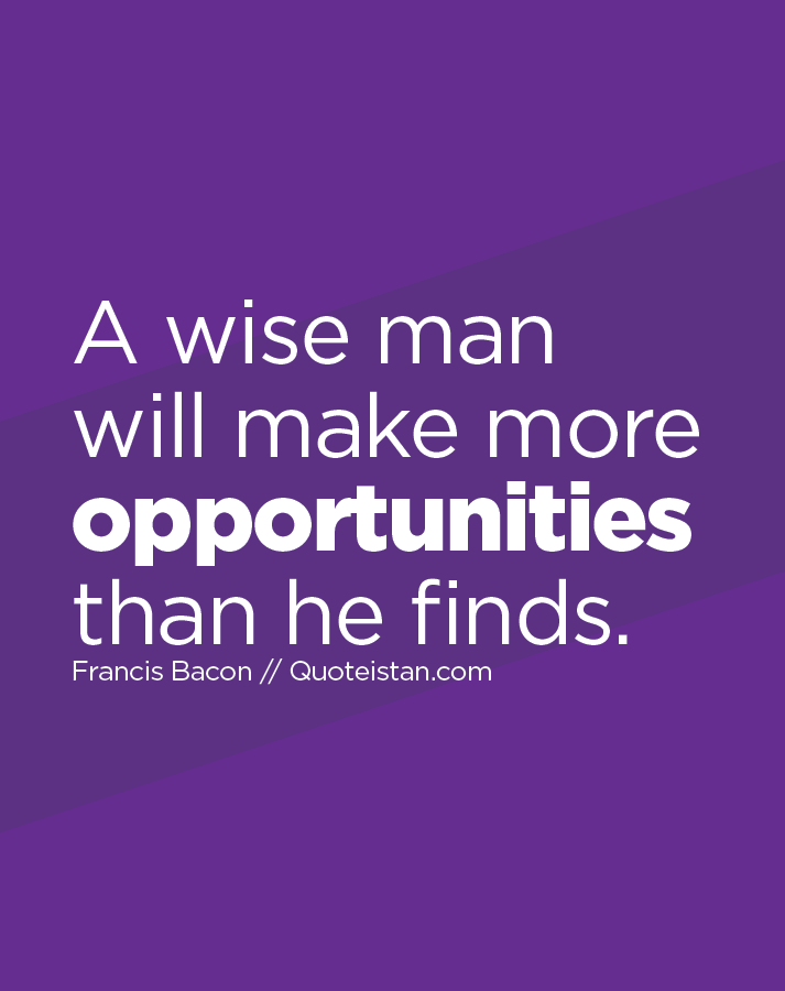 A wise man will make more opportunities than he finds.