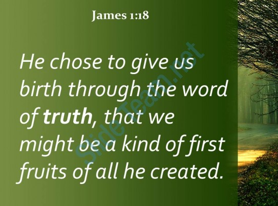 He chose to give us birth through the word of truth, that we might be a kind of firstfruits of all he created.