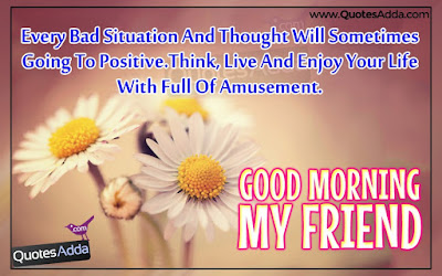 Good Morning Quotes For Best Friend: every bad situation and thought will sometimes going to positive.