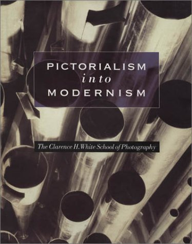 Pictorialism into Modernism  The Clarence H. White School of Photography by Marianne Fulton