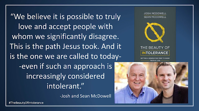 """Quote from """"The Beauty of Intolerance: Setting A Generation Free to Know Truth and Love"""" by Josh McDowell and Sean McDowell: """"We believe it is possible to truly love and accept people with whom we significantly disagree. This is the path Jesus took. And it is the one we are called to today--even if such an approach is increasingly considered intolerant."""" #TheBeautyofIntolerance #Culture #Truth #Love #Politics #Christianity #Bible"""