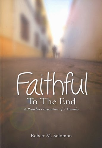 'Faithful to the end', A Preacher's Exposition of 2 Timothy, @ 2014 by Robert M. Solomon