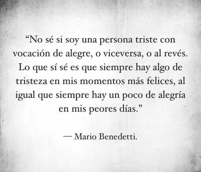 """""""No sé si soy una persona triste con vocación de alegr, o viceversa, o al revés. Lo que si sé es que siempre hay algo de tristeza en mis momentos más felices, al igual que siempre hay un poco de alegría en mis peores días."""" Mario Benedetti"""