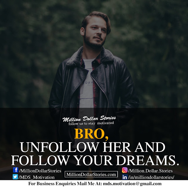 bro, unfollow her and follow your dreams.