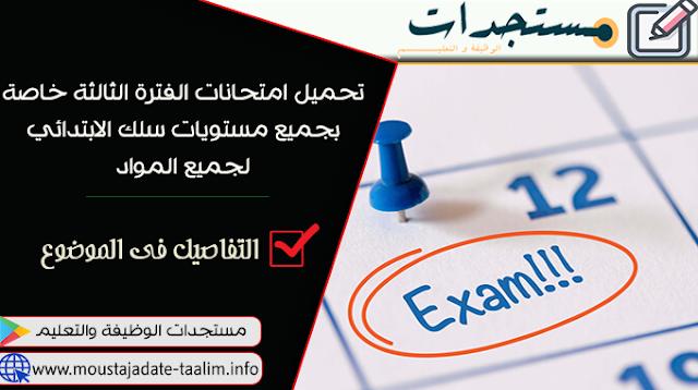 تحميل امتحانات الفترة الثالثة خاصة بجميع مستويات سلك الابتدائي  من السنة الاولى الى السنة السادسة لجميع المواد