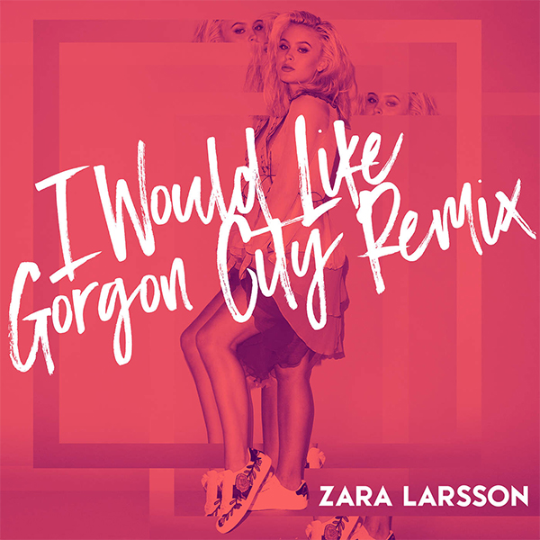 Zara Larsson - I Would Like (Gorgon City Remix) - Single Cover