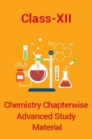 CLASS 12 CHEMISTRY CHAPTER WISE ADVANCED STUDY MATERIAL