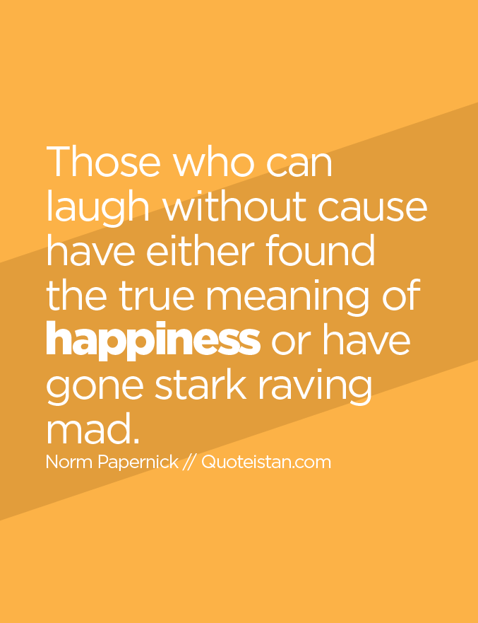 Those who can laugh without cause have either found the true meaning of happiness or have gone stark raving mad.