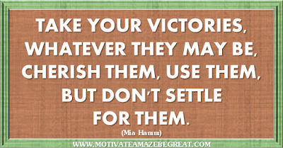 "36 Success Quotes To Motivate And Inspire You: ""Take your victories, whatever they may be, cherish them, use them, but don't settle for them."" ― Mia Hamm"