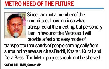 'I am in favour of the Metro as it will provide a fast and easy mode of transport to thousands of people coming daily from surrounding areas such as Baddi, Kharar, Kurali & Derabassi' - Satya Pal Jain, former MP