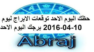 حظك اليوم الاحد توقعات الابراج ليوم 10-04-2016 برجك اليوم الاحد