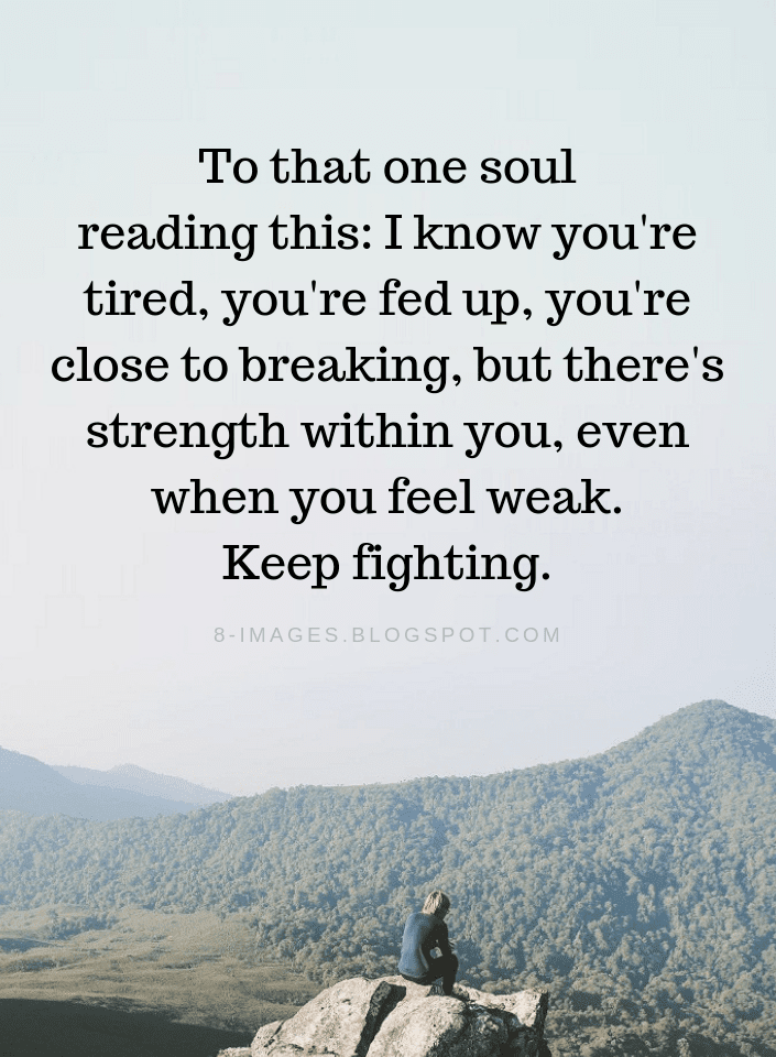 Fed Up Quotes Quotes To that one soul reading this: I know you're tired, you're  Fed Up Quotes