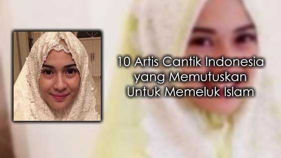 Kisah Disebalik 10 Artis Jelita Indonesia yang Memeluk Islam