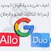 احصل على تطبيق GOOGLE ALLO & DUO من خدمات قوقل الجديدة