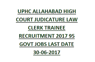 UPHC ALLAHABAD HIGH COURT JUDICATURE LAW CLERK TRAINEE RECRUITMENT 2017 95 GOVT JOBS LAST DATE 30-06-2017