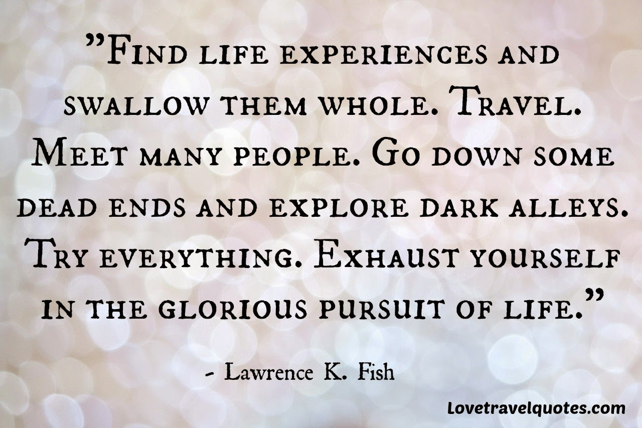 find life experiences and swallow them whole. travel. meet new people