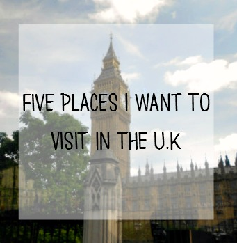 Five places I want to visit in the UK