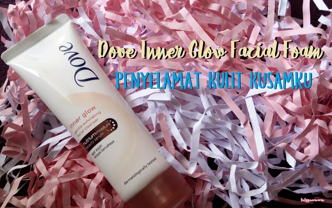 Dove Inner Glow Facial Foam Penyelamat Kulit Kusamku Travel Beauty Produk Ukm Bumn Sambal Legenda Usia Semakin Bertambah Wajahpun Lama Kelamaan Kusam Huhusuka Bikin Nggak Pede Memang Muka Begini Malah Kelihatan Lebih Tua Dari