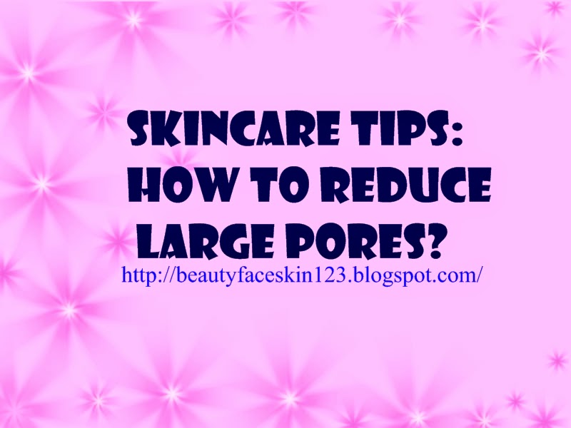 SKINCARE TIPS: HOW TO REDUCE LARGE PORES?