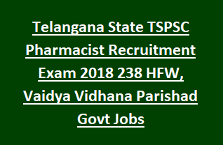 Telangana State TSPSC Pharmacist Recruitment Exam 2018 Notification 238 HFW, Vaidya Vidhana Parishad Govt Jobs Online