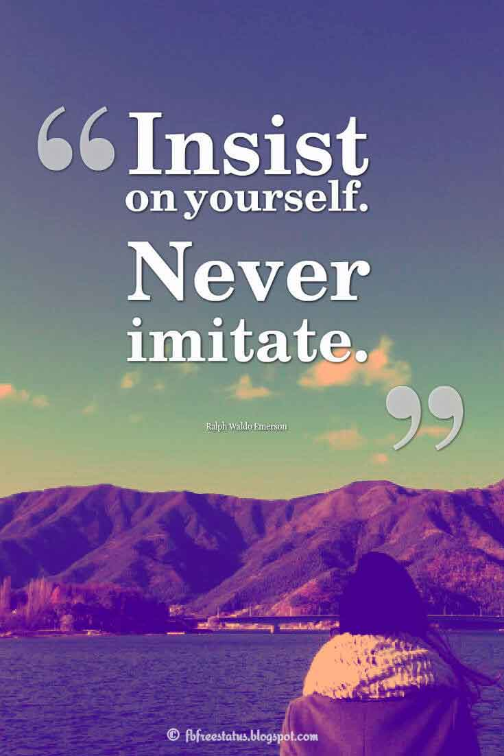 Insist on yourself. Never imitate. ― Ralph Waldo Emerson