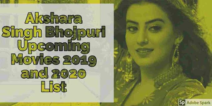Akshara Singh Bhojpuri Upcoming Movies 2019 and 2020 List