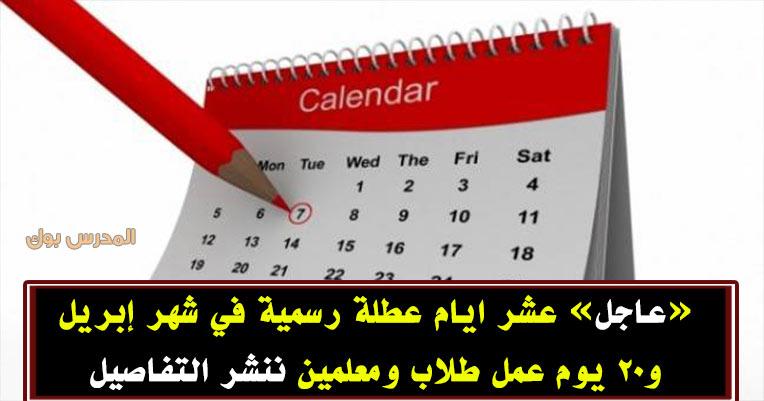 عشر أيام اجازات شهر إبريل و20 يوم عمل ننشر التفاصيل
