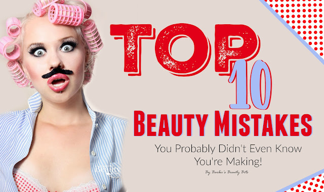 Top 10 Beauty Mistakes, You Probably Didn't Even Know You're Making, By Barbie's Beauty Bits