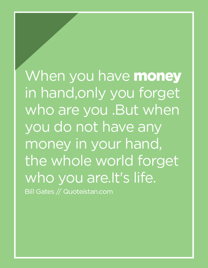 When you have money in hand,only you forget who are you .But when you do not have any money in your hand, the whole world forget who you are.It's life.