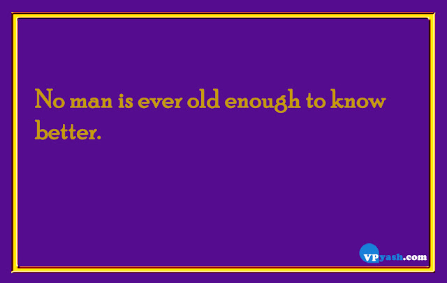 No Man is ever old enough to know better Life quotes