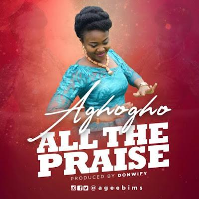 Gospel Song; Music + Lyrics: Aghogho – All The Praise