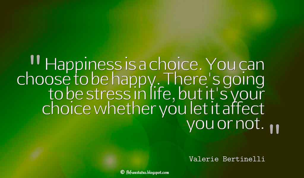 Inspirational Quotes About Life and Happiness, Happiness is a choice. You can choose to be happy. There's going to be stress in life, but it's your choice whether you let it affect you or not. - Valerie Bertinelli ,Quotes about happiness