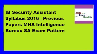 IB Security Assistant Syllabus 2016 | Previous Papers MHA Intelligence Bureau SA Exam Pattern