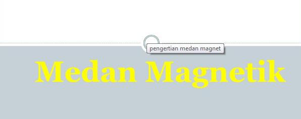 Pengertian, Sifat Dan Macam-Macam Medan Magnet Serta Penjelasannya Lengkap