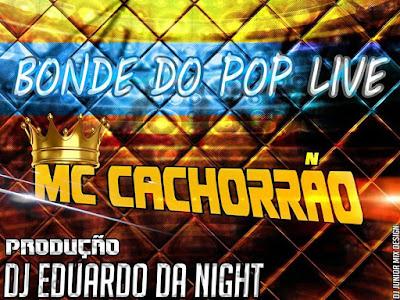 Mc Cachorrão & Dj Eduardo da Nigth - BONDE DO POP LIVE