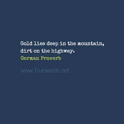 Gold lies deep in the mountain, dirt on the highway