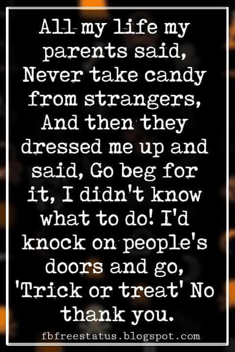 Funny Halloween Quotes, All my life my parents said, Never take candy from strangers, And then they dressed me up and said, Go beg for it, I didn't know what to do! I'd knock on people's doors and go, 'Trick or treat'No thank you. - Rita runder
