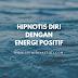 HIPNOTIS DIRI DENGAN ENERGI POSITIF