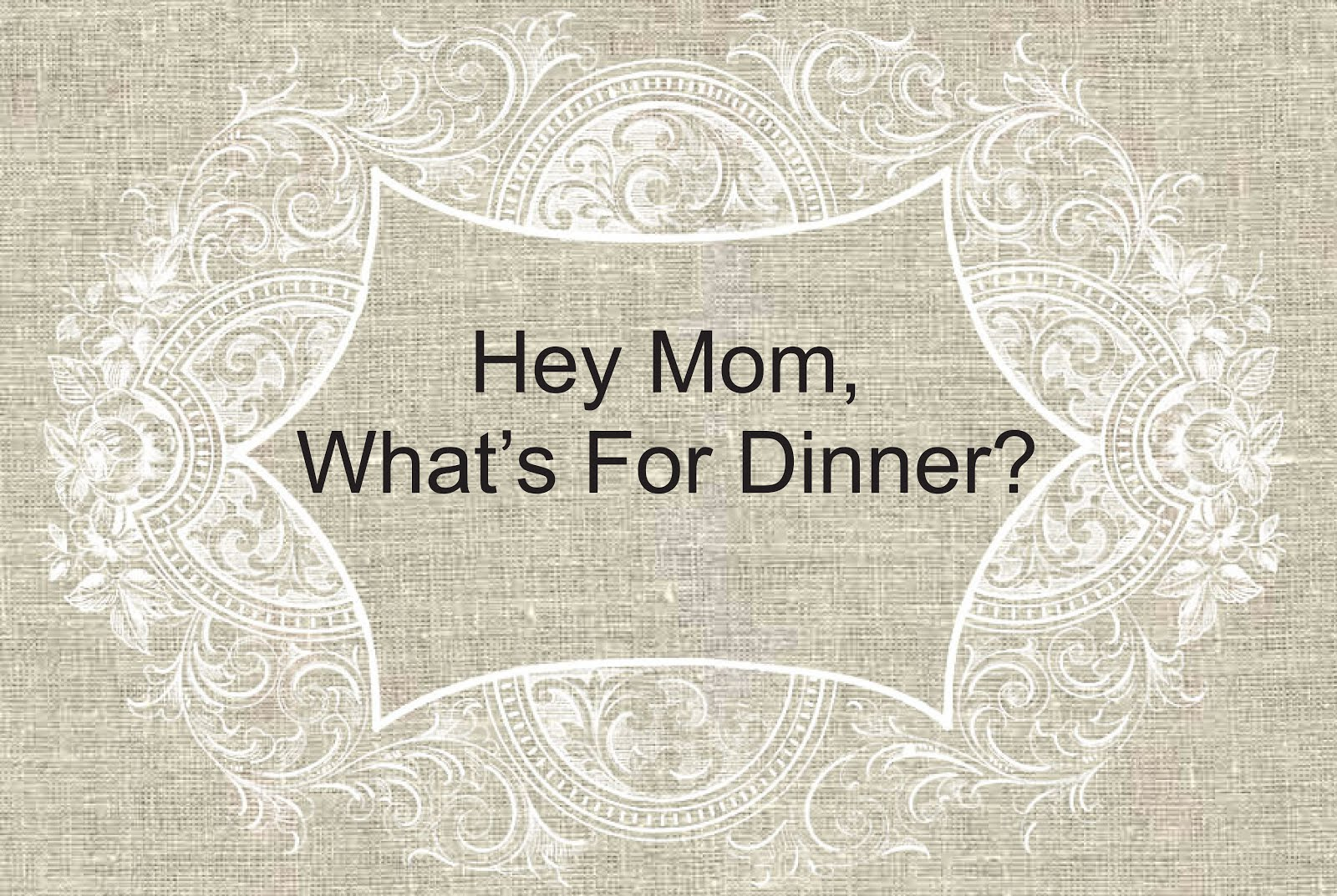 Hey, Mom!  What's For Dinner?