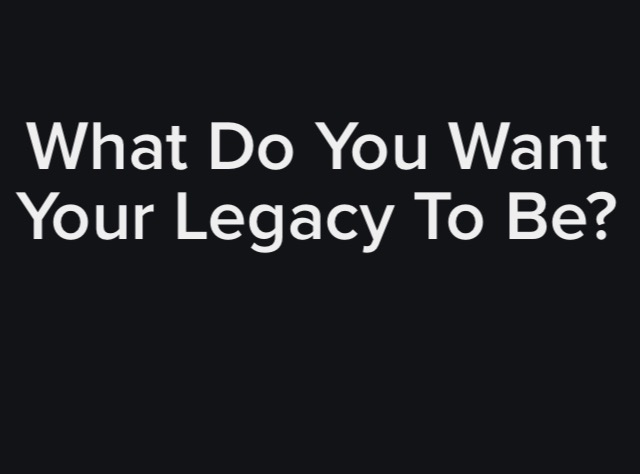 What will be your legacy?