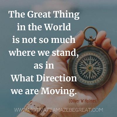 "Inspirational Words Of Wisdom About Life: ""The great thing in the world is not so much where we stand, as in what direction we are moving."" - Oliver W Holmes"