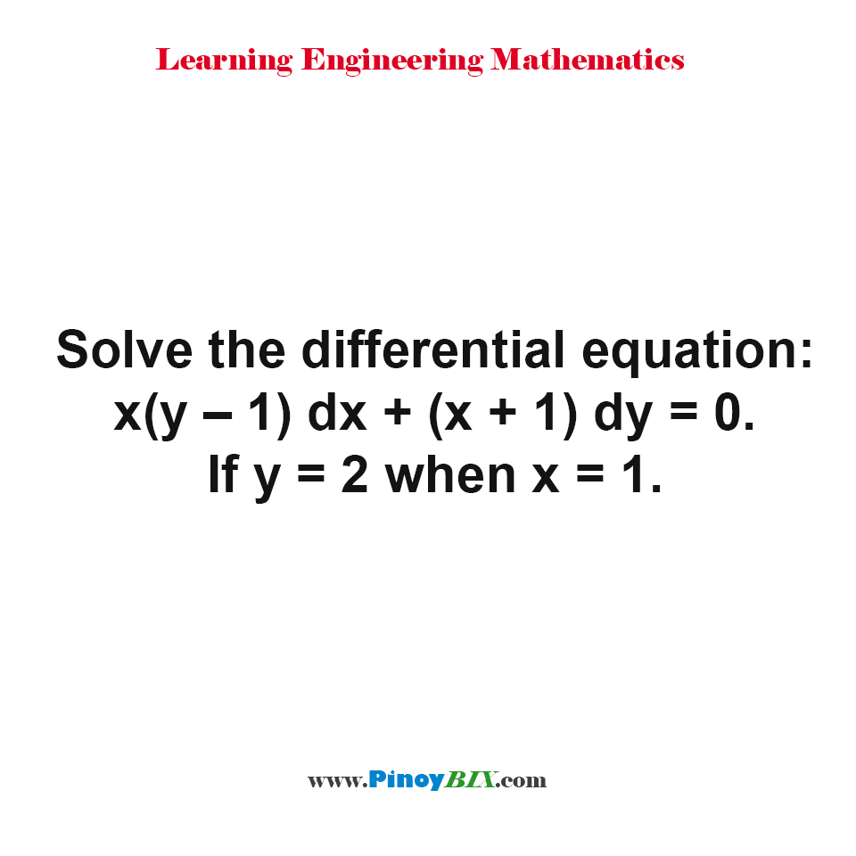Solve the differential equation: x(y – 1) dx + (x + 1) dy = 0. If y = 2 when x = 1.