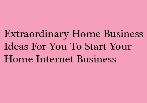 Extraordinary Home Business Ideas For You To Start Your Home Internet Business
