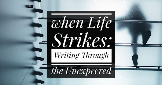 When Life Strikes: Writing through the Unexpected