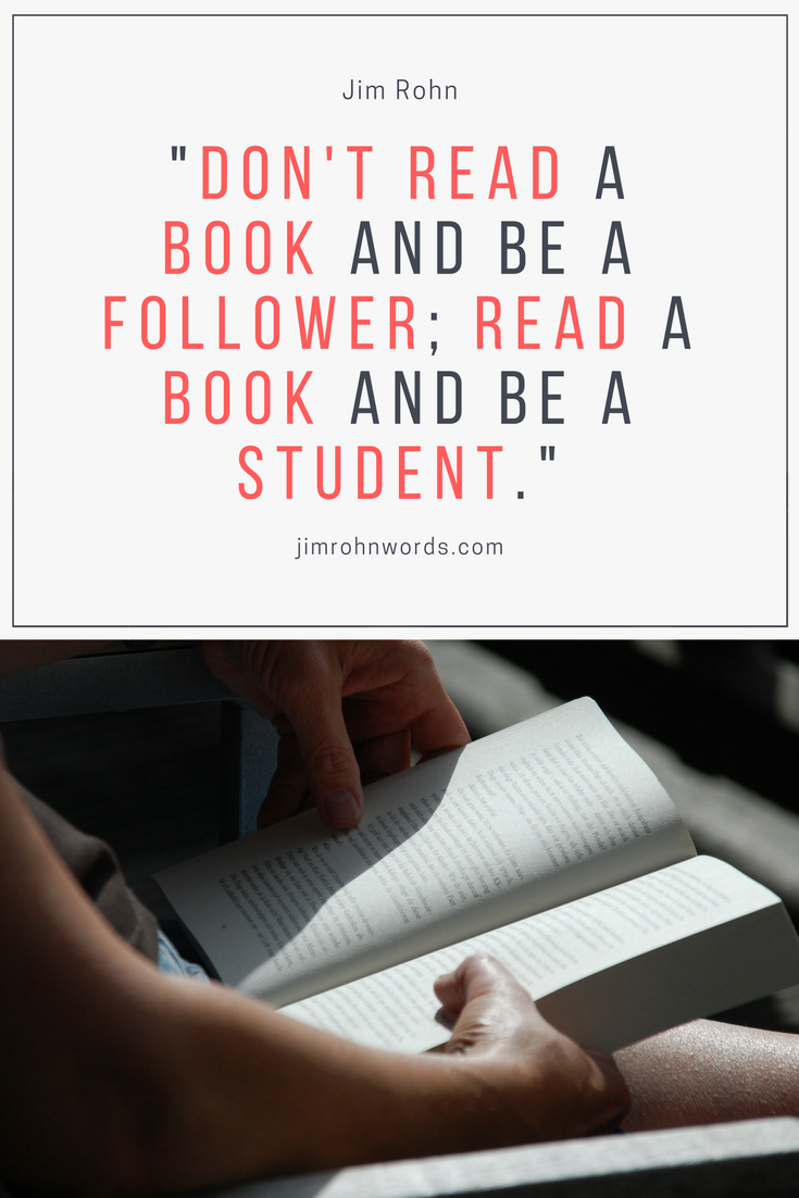 """Don't read a book and be a follower; read a book and be a student."" ― Jim Rohn"