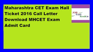 Maharashtra CET Exam Hall Ticket 2016 Call Letter Download MHCET Exam Admit Card