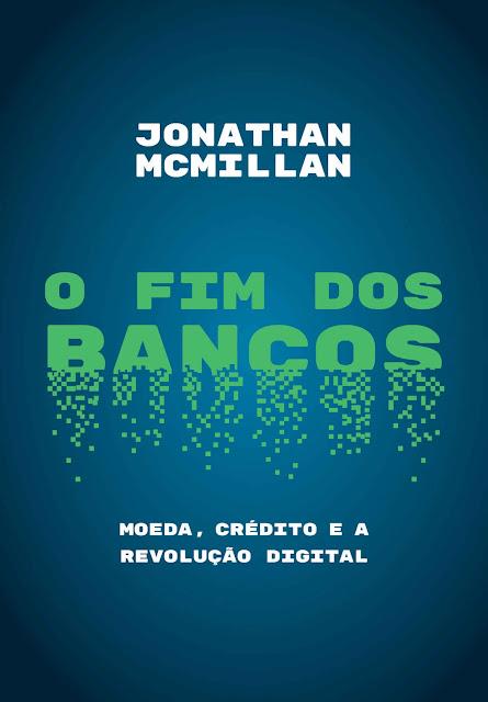 O fim dos bancos Moeda, crédito e a revolução digital - Jonathan McMillan.jpg