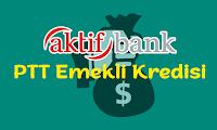 AKTİF BANK PTT EMEKLİ KREDİSİ